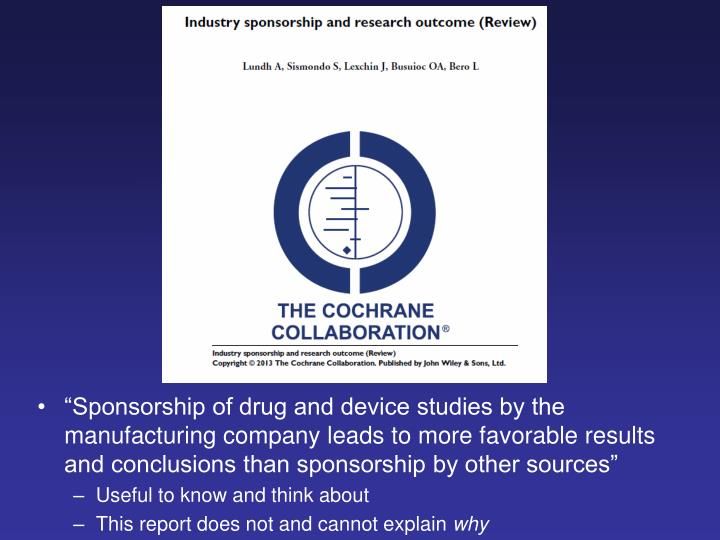 """Sponsorship of drug and device studies by the manufacturing company leads to more favorable results and conclusions than sponsorship by other sources"""