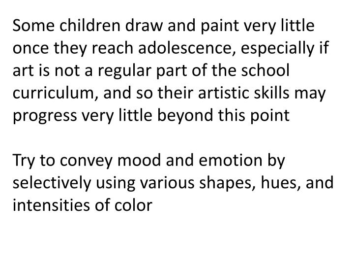 Some children draw and paint very little once they reach adolescence, especially if art is not a regular part of the school curriculum, and so their artistic skills may progress very little beyond this point