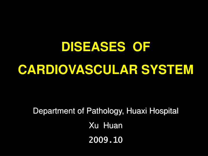 Diseases of cardiovascular system department of pathology huaxi hospital xu huan 2009 10
