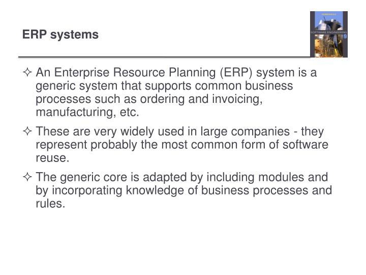 An Enterprise Resource Planning (ERP) system is a generic system that supports common business processes such as ordering and invoicing, manufacturing, etc.