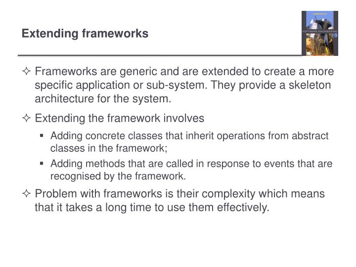 Frameworks are generic and are extended to create a more specific application or sub-system