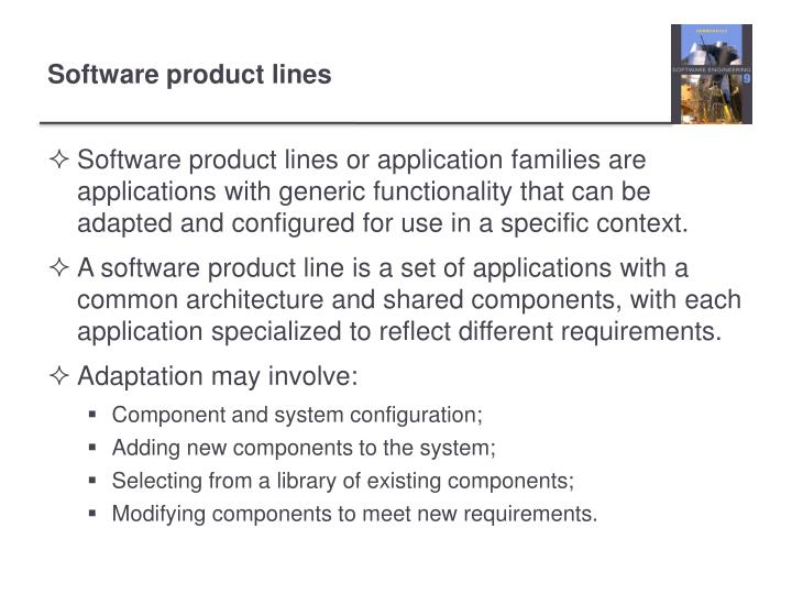 Software product lines or application families are applications with generic functionality that can be adapted and configured for use in a specific context.