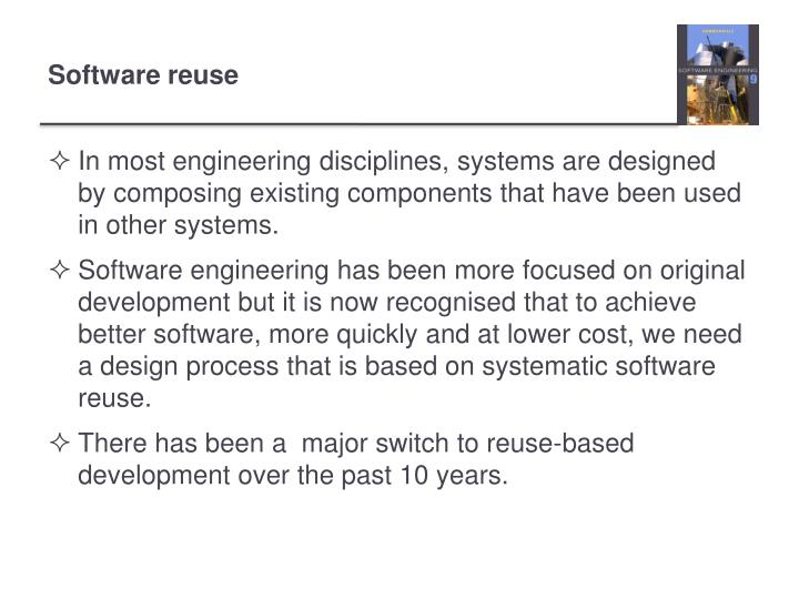 In most engineering disciplines, systems are designed by composing existing components that have been used in other systems.
