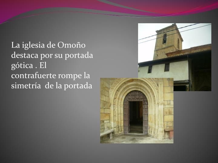 La iglesia de Omoño destaca por su portada  gótica . El contrafuerte rompe la simetría  de la portada