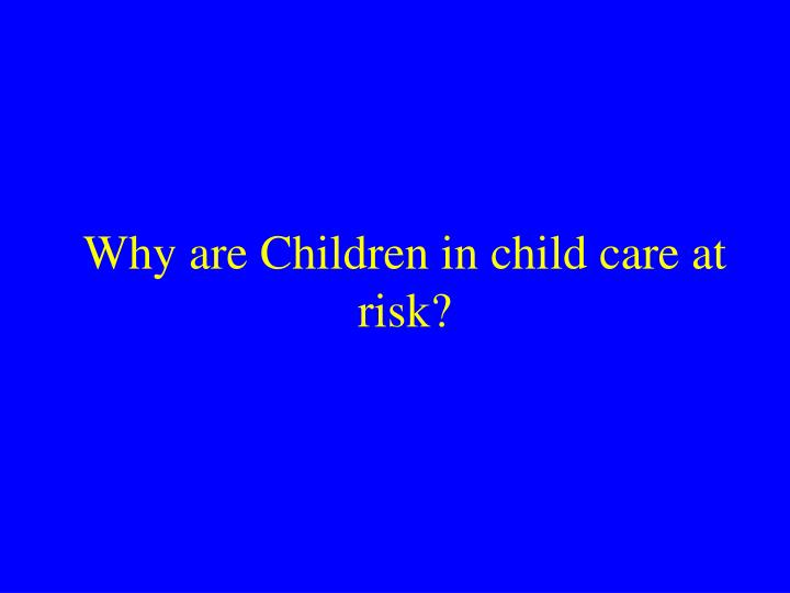 Why are Children in child care at risk?
