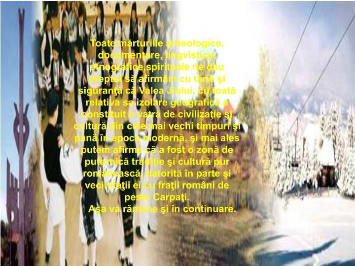 Toate mărturiile arheologice, documentare, lingvistice, etnografice,spirituale ne dau dreptul să afirmăm cu tărie şi siguranţă că Valea Jiului, cu toată relativa sa izolare geografică a constituit o vatră de civilizaţie şi cultură din cele mai vechi timpuri şi până în epoca modernă, şi mai ales putem afirma că a fost o zonă de puternică tradiţie şi cultură pur românească, datorită în parte şi vecinităţii ei cu fraţii români de peste Carpaţi.