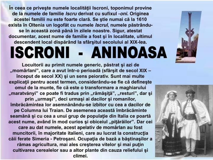 În ceea ce priveşte numele localităţii Iscroni, toponimul provine de la numele de familie