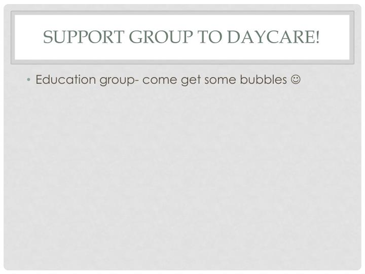 Support Group to Daycare!