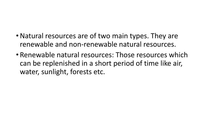 Natural resources are of two main types. They are renewable and non-renewable natural resources.