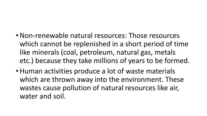 Non-renewable natural resources: Those resources which cannot be replenished in a short period of time like minerals (coal, petroleum, natural gas, metals etc.) because they take millions of years to be formed.