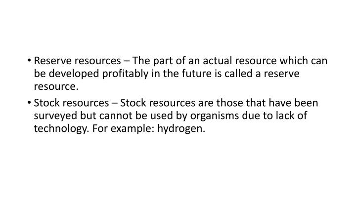 Reserve resources – The part of an actual resource which can be developed profitably in the future is called a reserve resource.