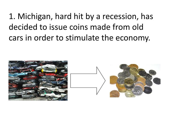 1. Michigan, hard hit by a recession, has decided to issue coins made from old cars in order to stimulate the economy.