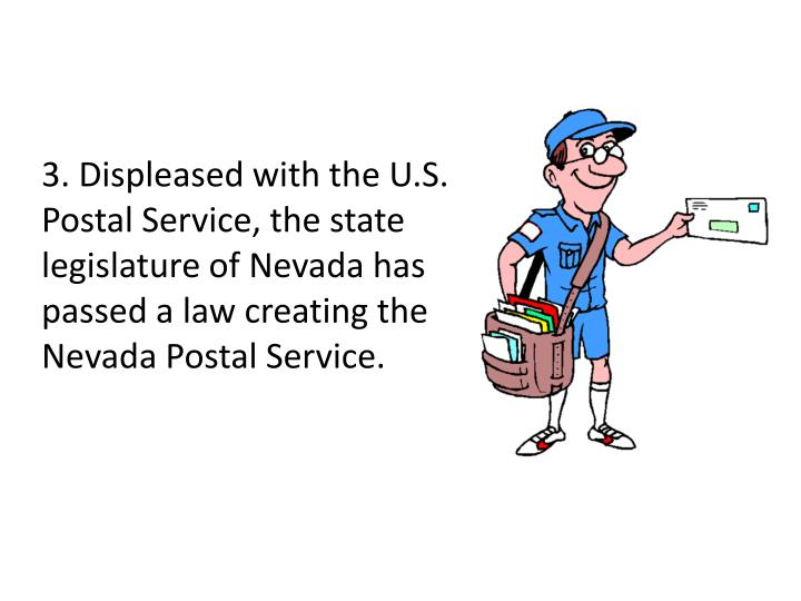 3. Displeased with the U.S. Postal Service, the state legislature of Nevada has passed a law creating the Nevada Postal Service.