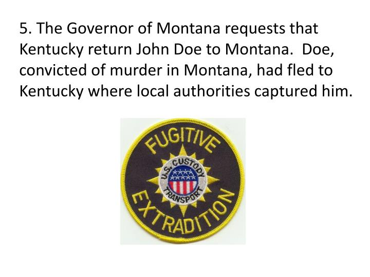 5. The Governor of Montana requests that Kentucky return John Doe to Montana.  Doe, convicted of murder in Montana, had fled to Kentucky where local authorities captured him.