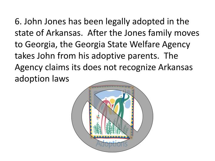 6. John Jones has been legally adopted in the state of Arkansas.  After the Jones family moves to Georgia, the Georgia State Welfare Agency takes John from his adoptive parents.  The Agency claims its does not recognize Arkansas adoption laws
