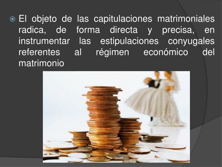El objeto de las capitulaciones matrimoniales radica, de forma directa y precisa, en instrumentar las estipulaciones conyugales referentes al régimen económico del matrimonio