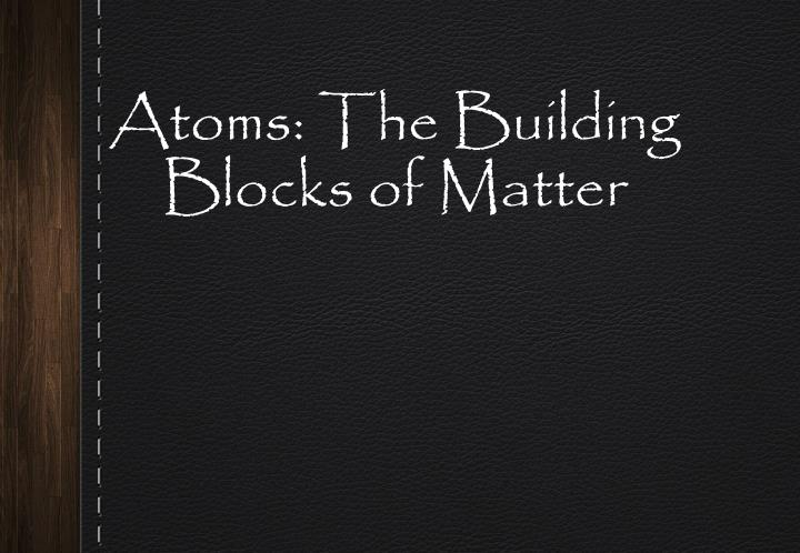 Atoms the building blocks of matter