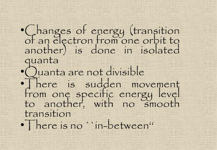 Changes of energy (transition of an electron from one orbit to another) is done in isolated quanta
