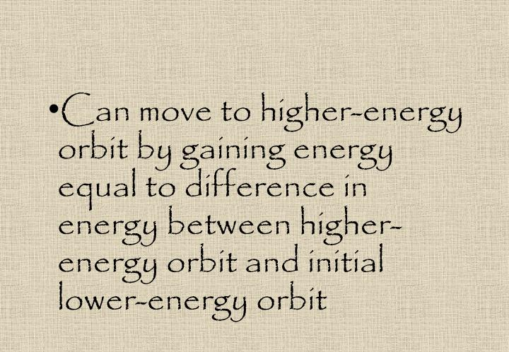 Can move to higher-energy orbit by gaining energy equal to difference in energy between higher-energy orbit and initial lower-energy orbit