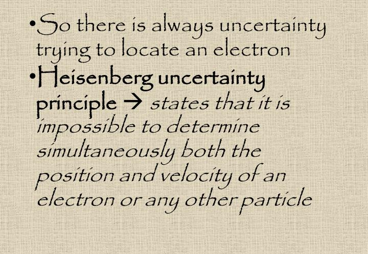 So there is always uncertainty trying to locate an electron