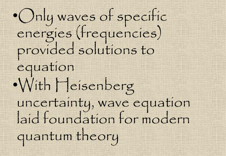 Only waves of specific energies (frequencies) provided solutions to equation