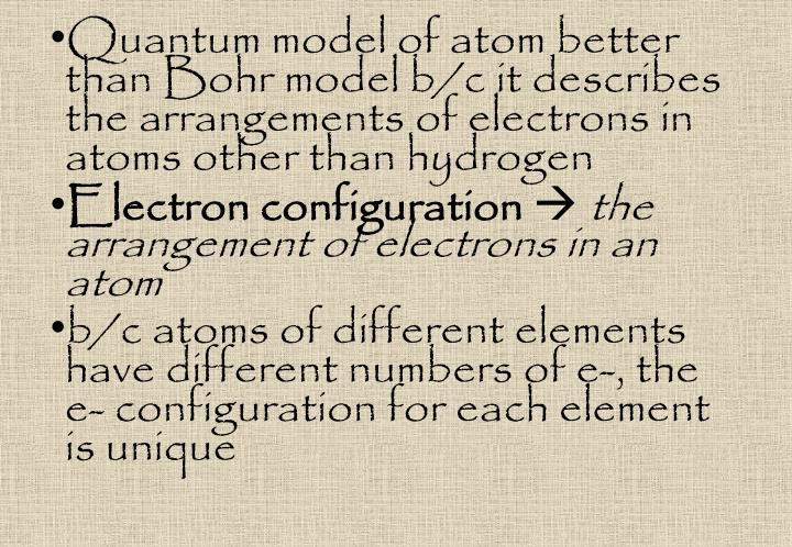 Quantum model of atom better than Bohr model b/c it describes the arrangements of electrons in atoms other than hydrogen