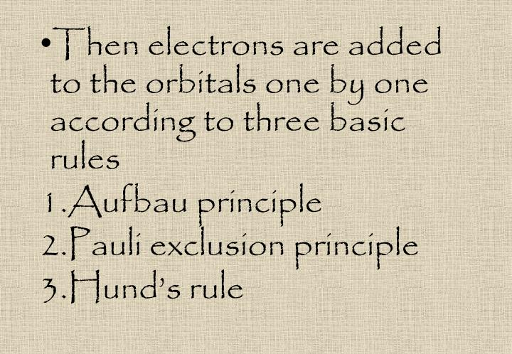 Then electrons are added to the orbitals one by one according to three basic