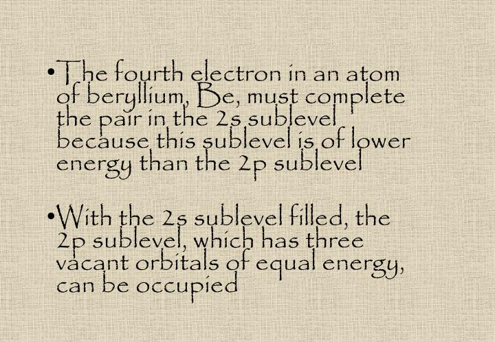 The fourth electron in an atom of beryllium, Be, must complete the pair in the 2s sublevel because this sublevel is of lower energy than the 2p sublevel