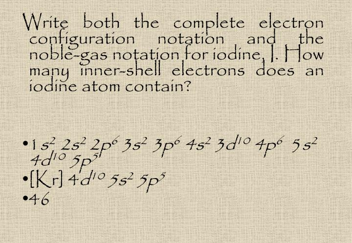 Write both the complete electron configuration notation and the noble-gas notation for iodine, I. How many inner-shell electrons does an iodine atom contain?