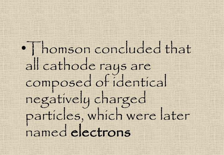 Thomson concluded that all cathode rays are composed of identical negatively charged particles, which were later named