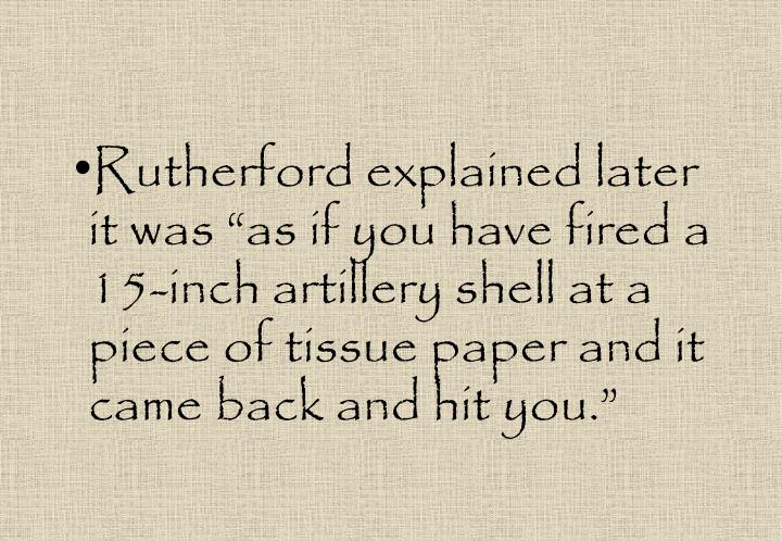 "Rutherford explained later it was ""as if you have fired a 15-inch artillery shell at a piece of tissue paper and it came back and hit you."""