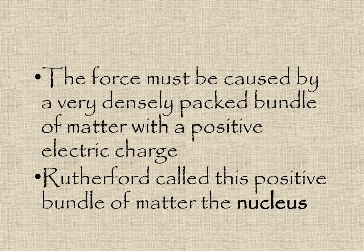 The force must be caused by a very densely packed bundle of matter with a positive electric charge