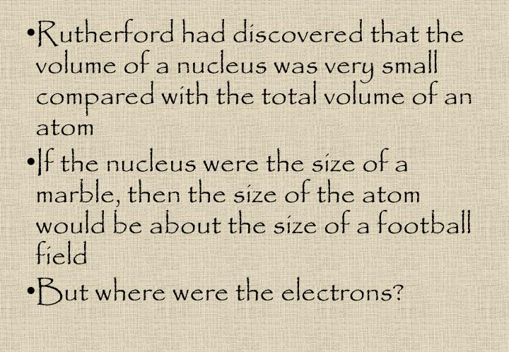 Rutherford had discovered that the volume of a nucleus was very small compared with the total volume of an atom
