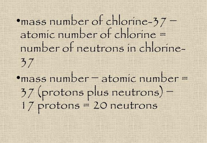 mass number of chlorine-37 − atomic number of chlorine = number of neutrons in chlorine-37