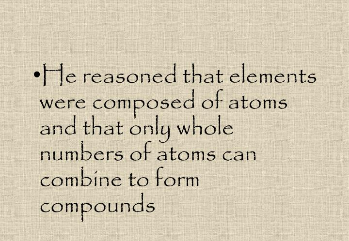 He reasoned that elements were composed of atoms and that only whole numbers of atoms can combine to form compounds
