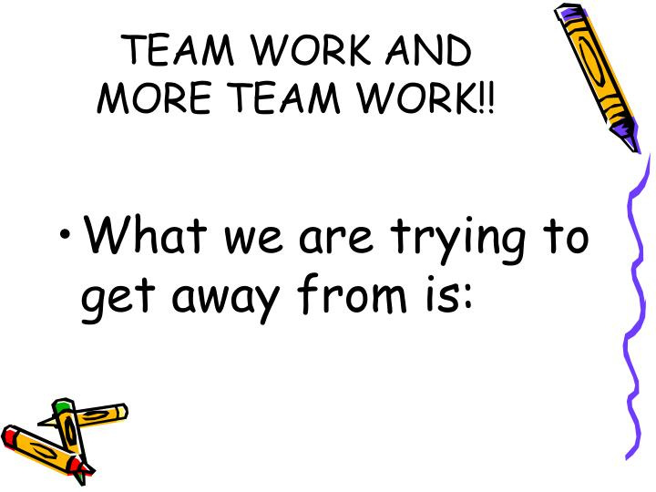 TEAM WORK AND MORE TEAM WORK!!