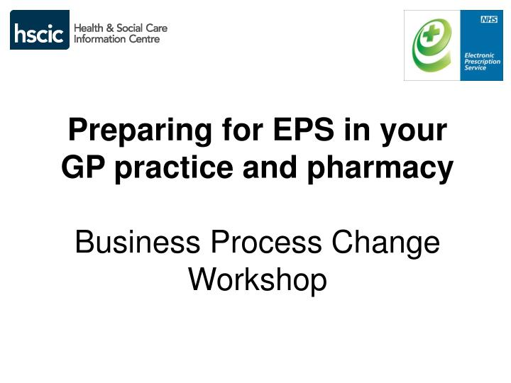 Preparing for eps in your gp practice and pharmacy business process change workshop