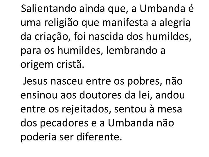 Salientando ainda que, a Umbanda é uma religião que manifesta a alegria da criação, foi nascida dos humildes, para os humildes, lembrando a origem cristã.