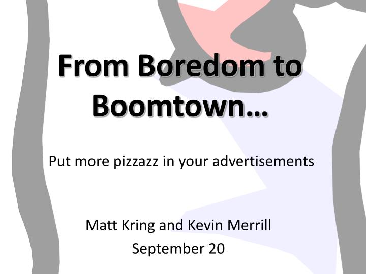 From Boredom to Boomtown…
