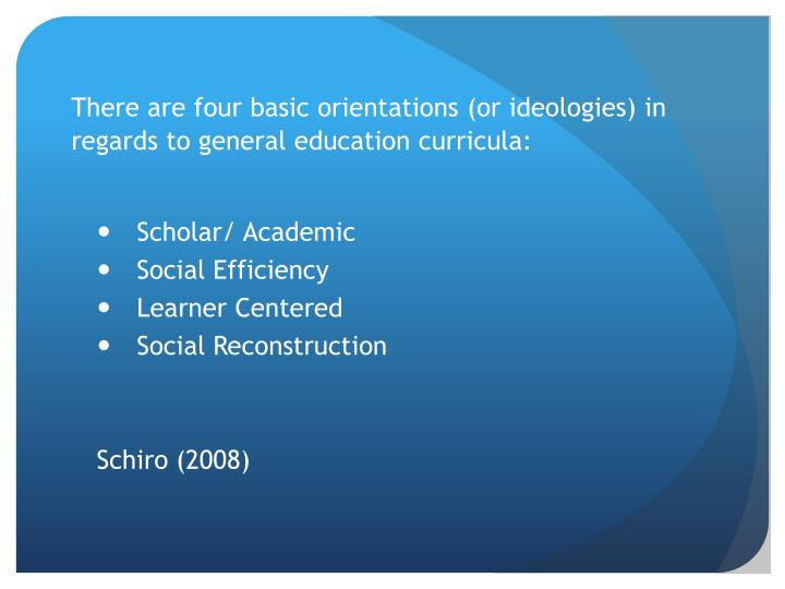 There are four basic orientations (or ideologies) in regards to general education curricula:
