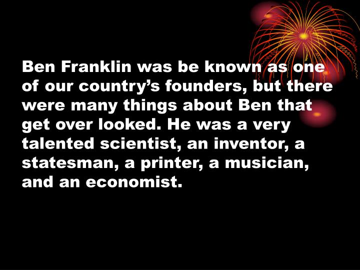 Ben Franklin was be known as one of our country's founders, but there were many things about Ben t...