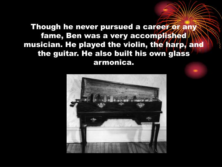 Though he never pursued a career or any fame, Ben was a very accomplished musician. He played the violin, the harp, and the guitar. He also built his own glass armonica.