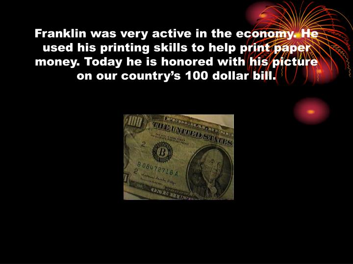 Franklin was very active in the economy. He used his printing skills to help print paper money. Today he is honored with his picture on our country's 100 dollar bill.