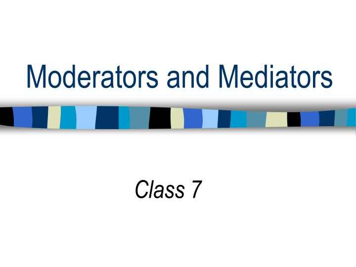 Moderators and Mediators