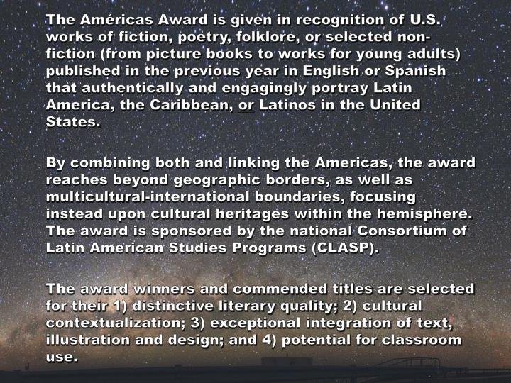 The Américas Award is given in recognition of U.S. works of fiction, poetry, folklore, or selected non-fiction (from picture books to works for young adults) published in the previous year in English or Spanish that authentically and engagingly portray Latin America, the Caribbean,
