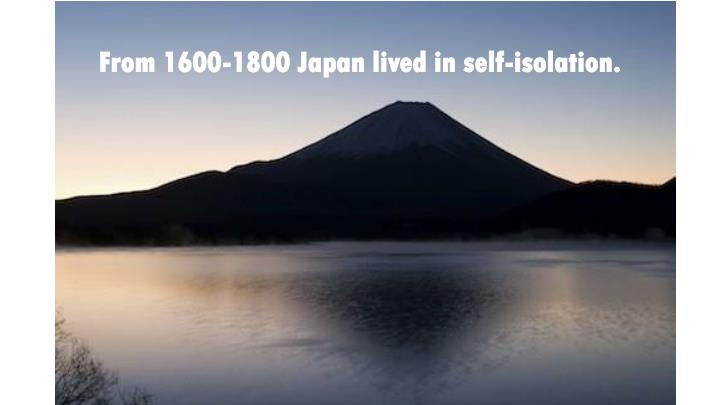From 1600-1800 Japan lived in self-isolation.
