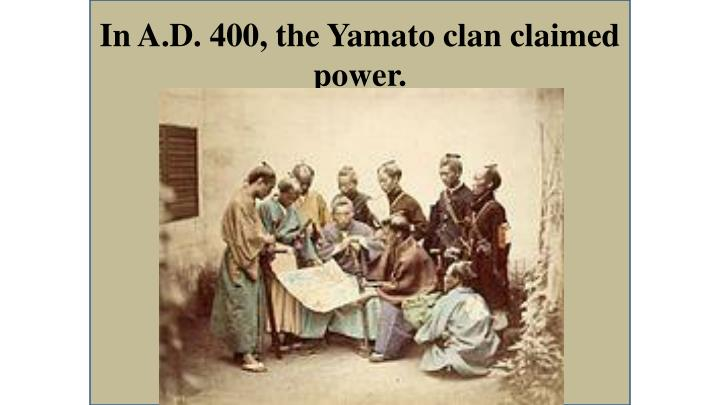In A.D. 400, the Yamato clan claimed power.