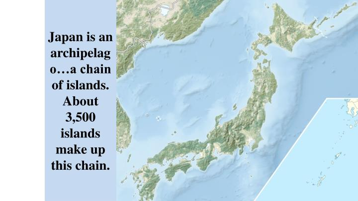 Japan is an archipelago a chain of islands about 3 500 islands make up this chain