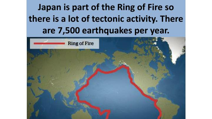 Japan is part of the Ring of Fire so there is a lot of tectonic activity. There are 7,500 earthquakes per year.