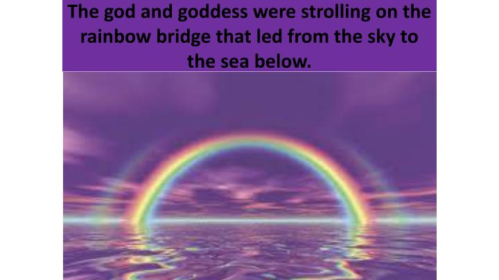 The god and goddess were strolling on the rainbow bridge that led from the sky to the sea below.
